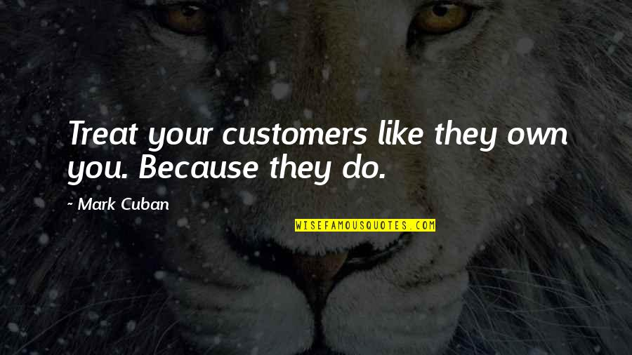 You Changing Your Life Quotes By Mark Cuban: Treat your customers like they own you. Because