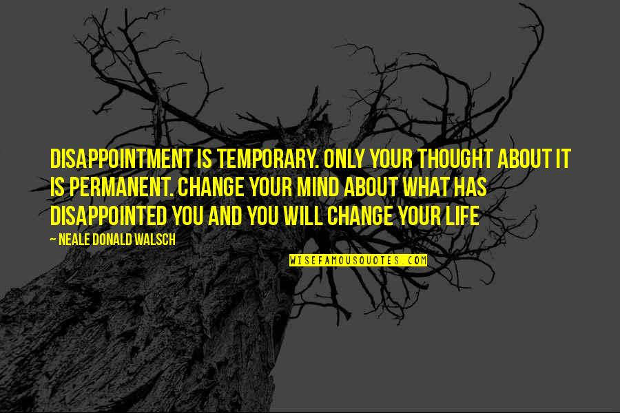 You Changing Your Life Quotes By Neale Donald Walsch: Disappointment is temporary. Only your thought about it