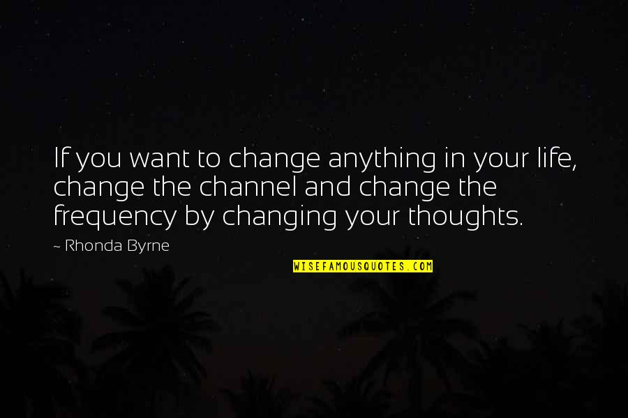 You Changing Your Life Quotes By Rhonda Byrne: If you want to change anything in your
