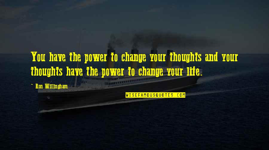 You Changing Your Life Quotes By Ron Willingham: You have the power to change your thoughts
