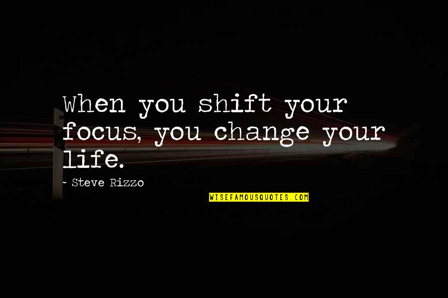 You Changing Your Life Quotes By Steve Rizzo: When you shift your focus, you change your