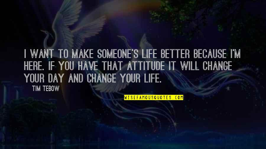 You Changing Your Life Quotes By Tim Tebow: I want to make someone's life better because