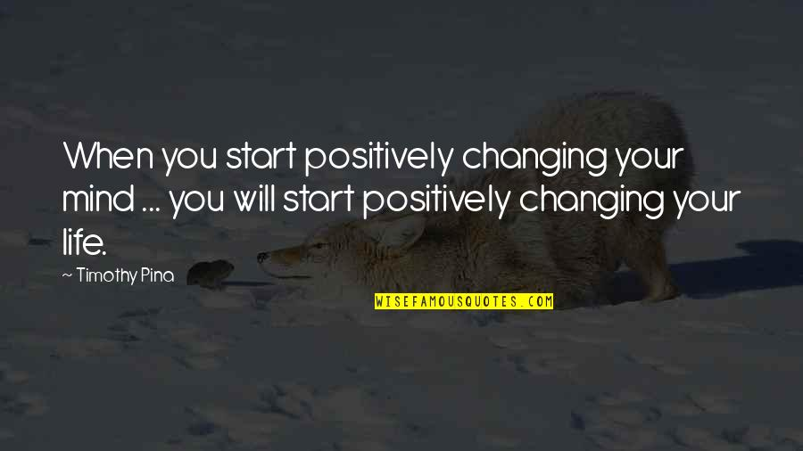 You Changing Your Life Quotes By Timothy Pina: When you start positively changing your mind ...