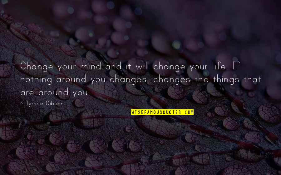 You Changing Your Life Quotes By Tyrese Gibson: Change your mind and it will change your