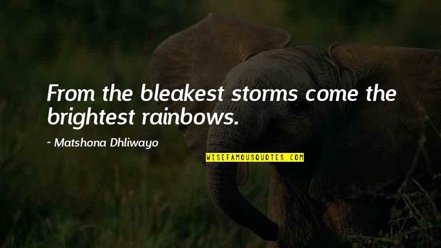 You Come In My Life Quotes By Matshona Dhliwayo: From the bleakest storms come the brightest rainbows.