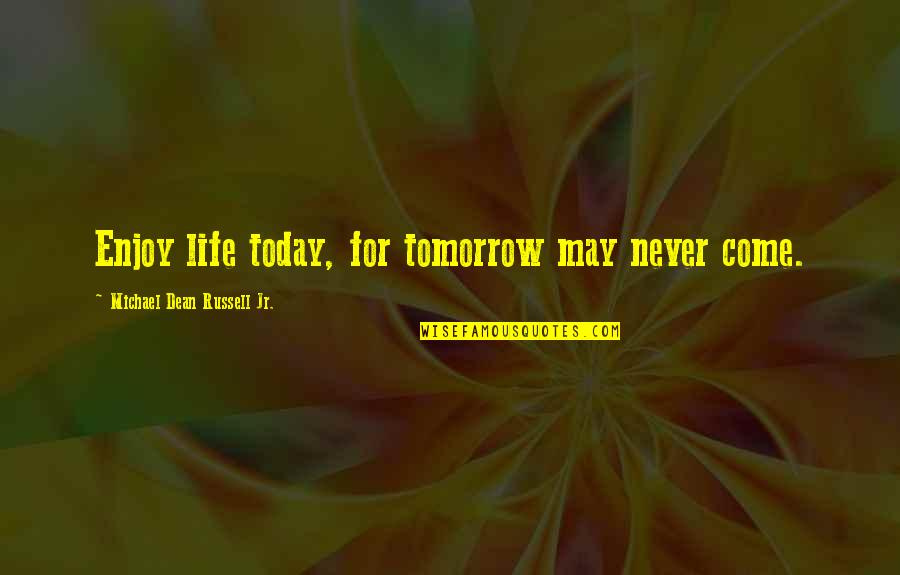 You Come In My Life Quotes By Michael Dean Russell Jr.: Enjoy life today, for tomorrow may never come.