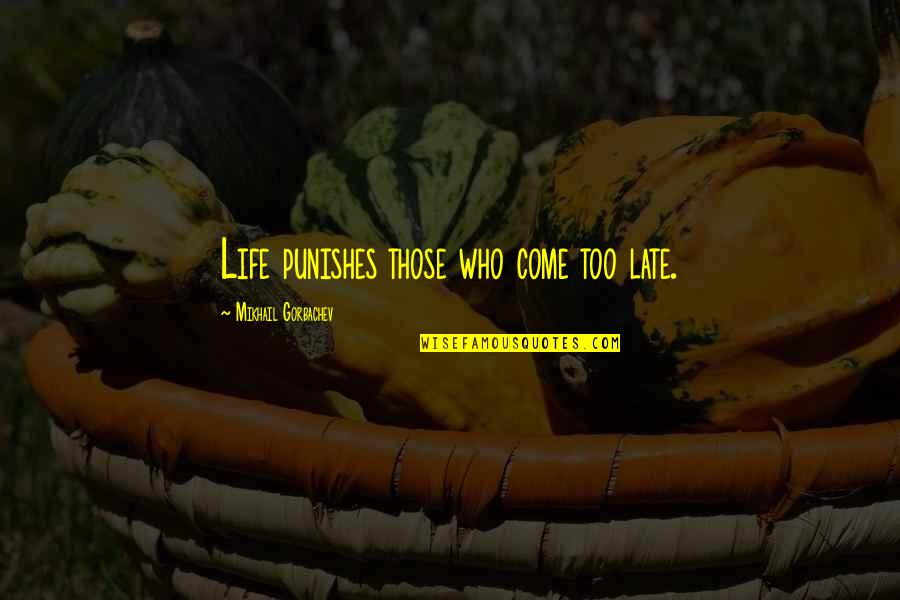 You Come In My Life Quotes By Mikhail Gorbachev: Life punishes those who come too late.