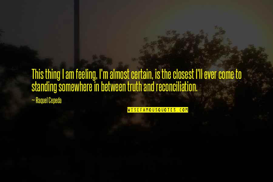 You Come In My Life Quotes By Raquel Cepeda: This thing I am feeling, I'm almost certain,