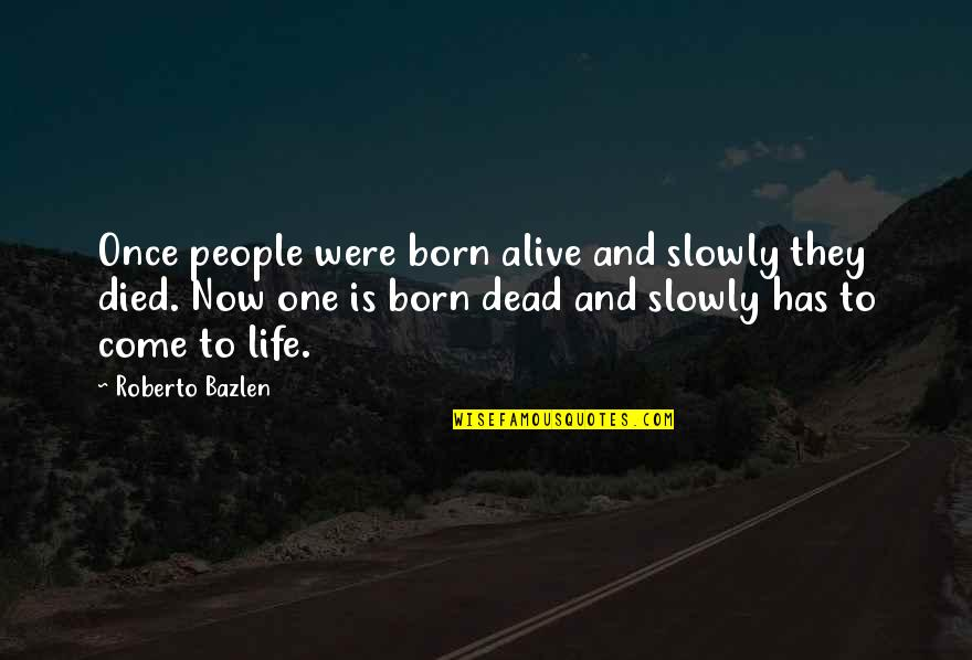 You Come In My Life Quotes By Roberto Bazlen: Once people were born alive and slowly they