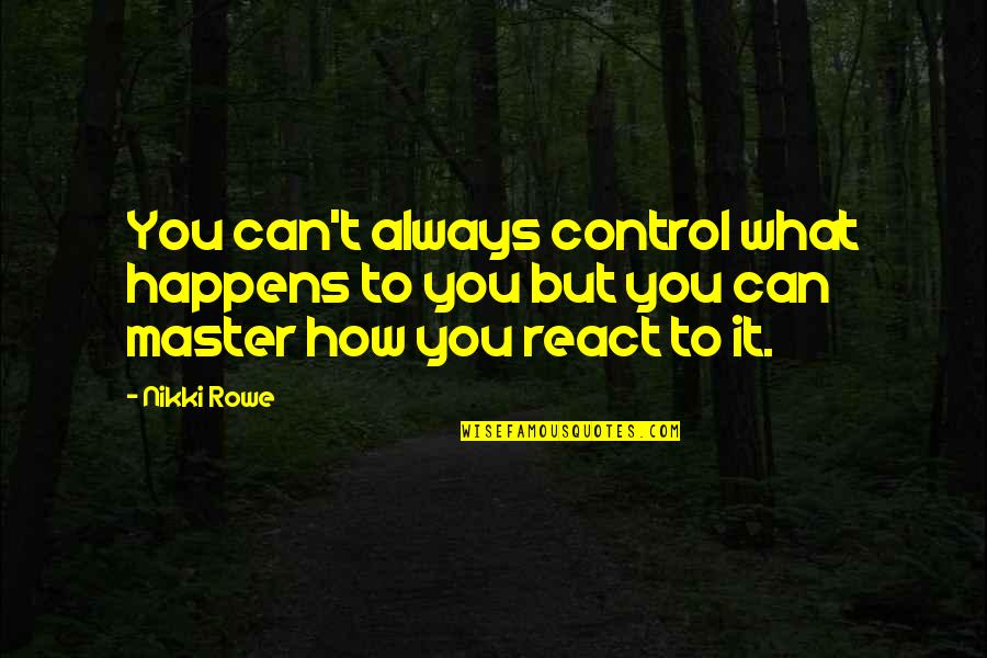 You Control Your Own Life Quotes By Nikki Rowe: You can't always control what happens to you