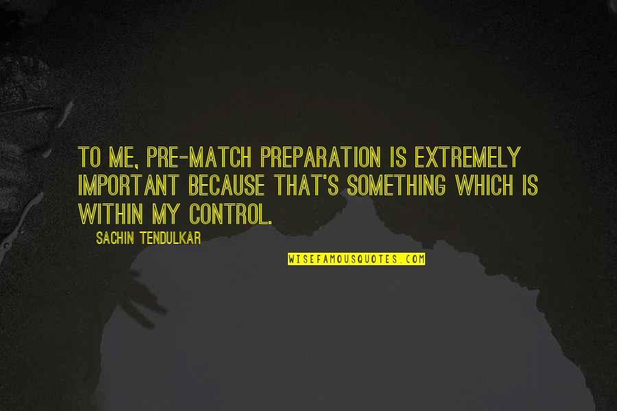 You Control Your Own Life Quotes By Sachin Tendulkar: To me, pre-match preparation is extremely important because