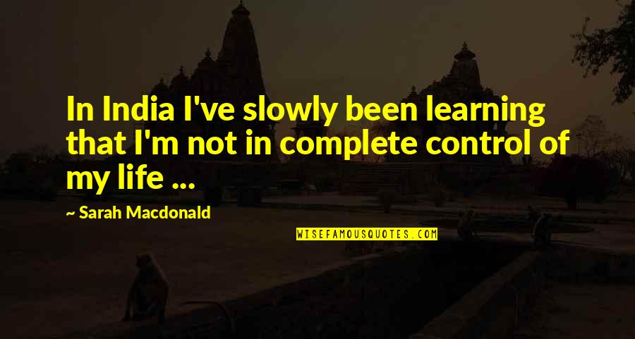 You Control Your Own Life Quotes By Sarah Macdonald: In India I've slowly been learning that I'm