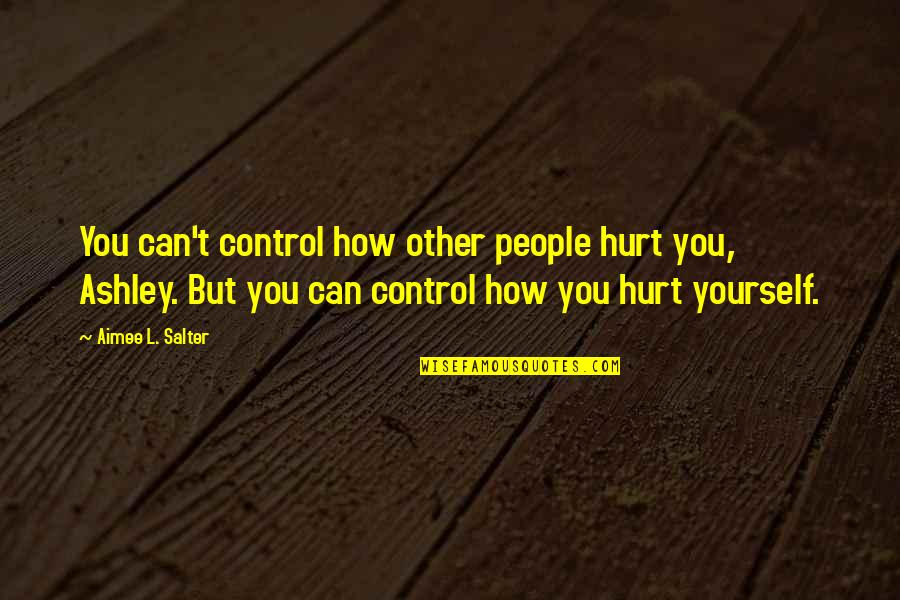 You Control Yourself Quotes By Aimee L. Salter: You can't control how other people hurt you,