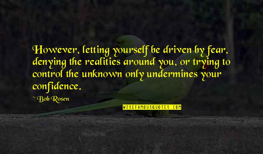 You Control Yourself Quotes By Bob Rosen: However, letting yourself be driven by fear, denying