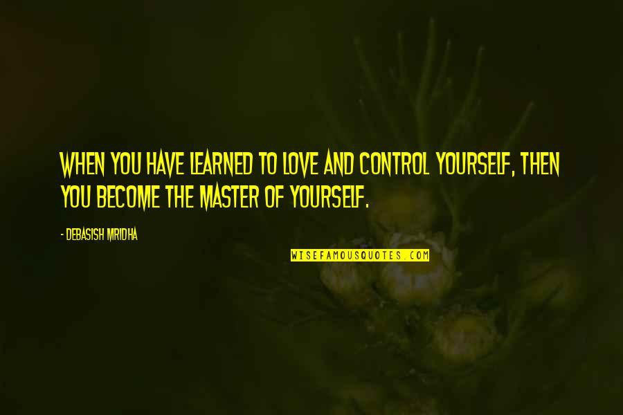 You Control Yourself Quotes By Debasish Mridha: When you have learned to love and control