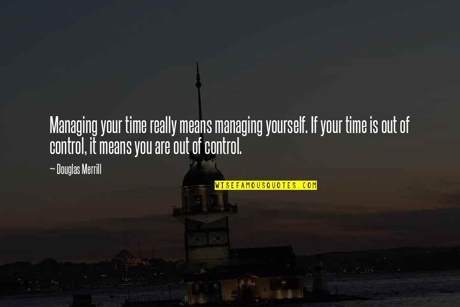 You Control Yourself Quotes By Douglas Merrill: Managing your time really means managing yourself. If