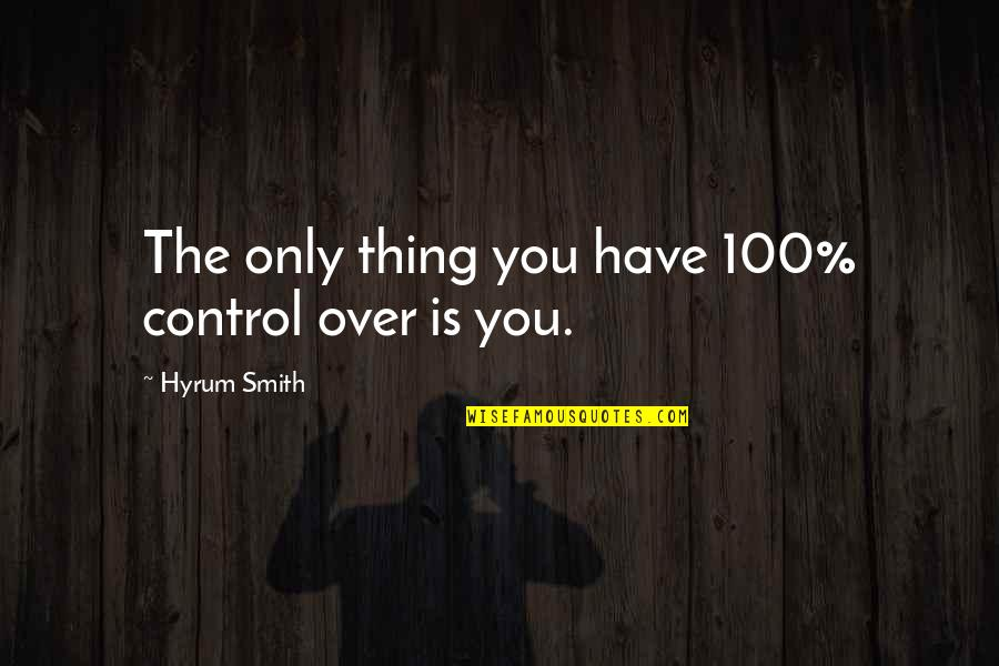 You Control Yourself Quotes By Hyrum Smith: The only thing you have 100% control over