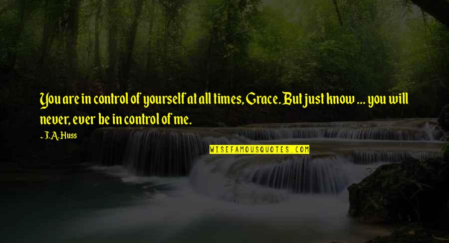 You Control Yourself Quotes By J.A. Huss: You are in control of yourself at all