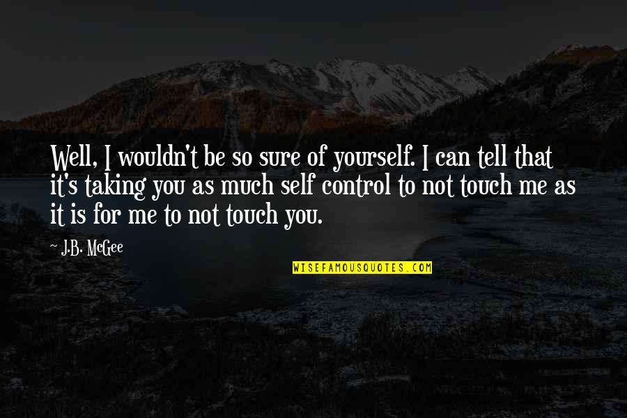 You Control Yourself Quotes By J.B. McGee: Well, I wouldn't be so sure of yourself.