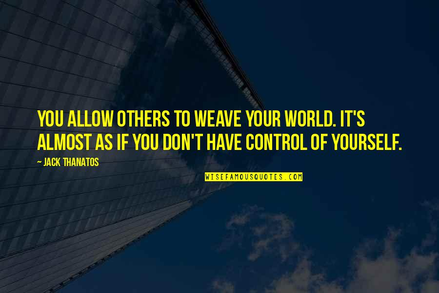 You Control Yourself Quotes By Jack Thanatos: You allow others to weave your world. It's