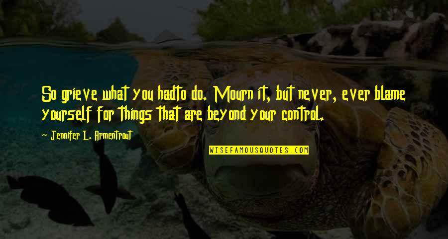 You Control Yourself Quotes By Jennifer L. Armentrout: So grieve what you hadto do. Mourn it,