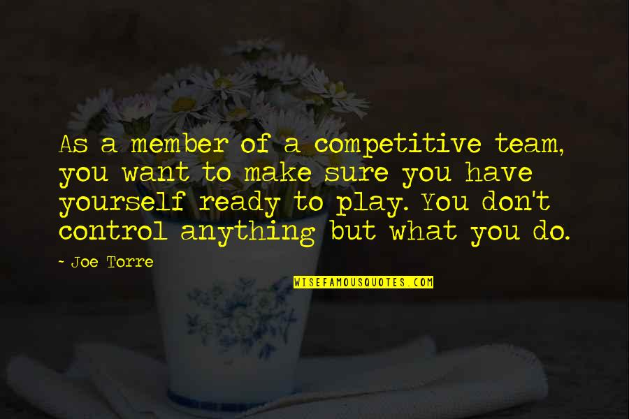 You Control Yourself Quotes By Joe Torre: As a member of a competitive team, you