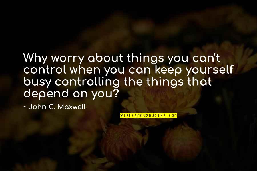 You Control Yourself Quotes By John C. Maxwell: Why worry about things you can't control when