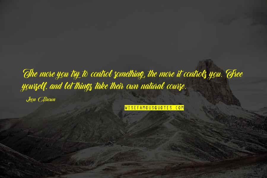 You Control Yourself Quotes By Leon Brown: The more you try to control something, the