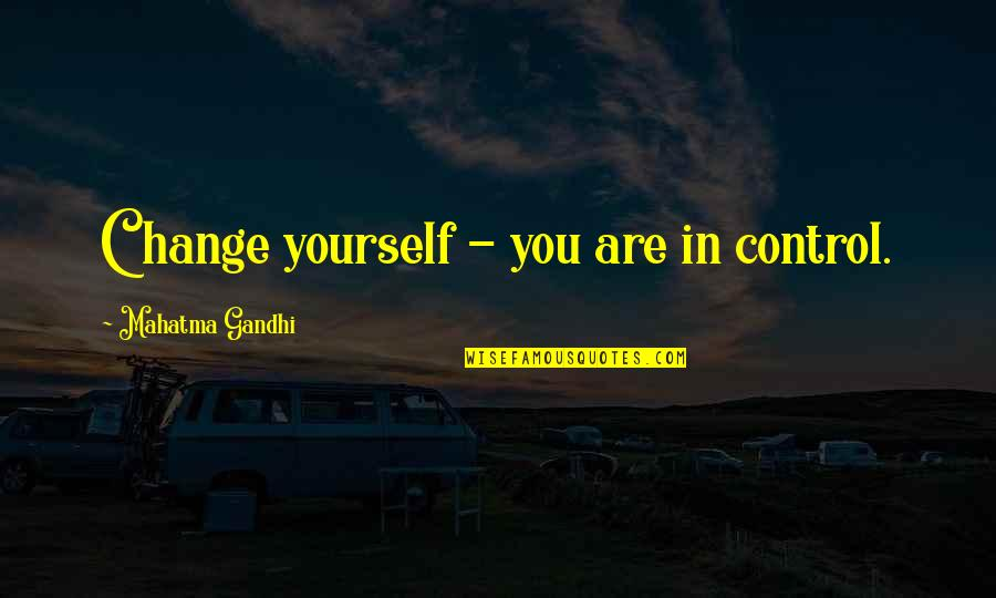 You Control Yourself Quotes By Mahatma Gandhi: Change yourself - you are in control.
