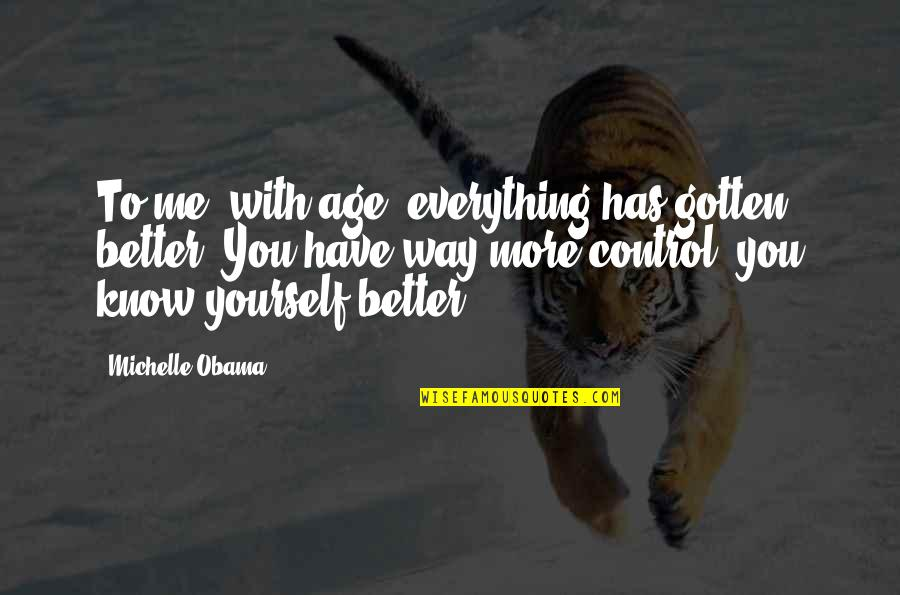 You Control Yourself Quotes By Michelle Obama: To me, with age, everything has gotten better.