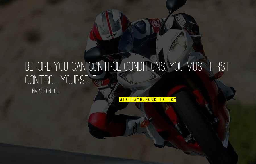 You Control Yourself Quotes By Napoleon Hill: Before you can control conditions, you must first
