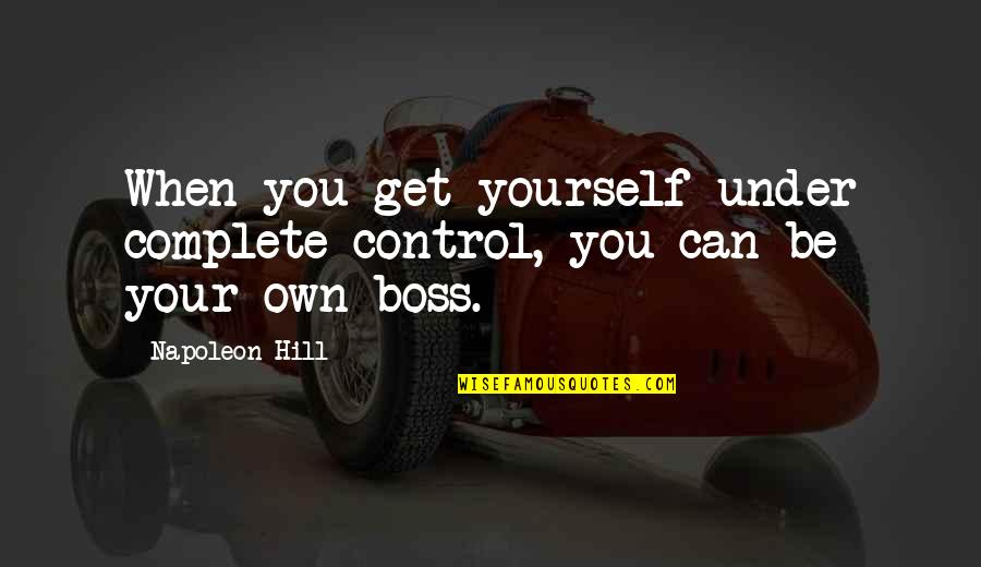 You Control Yourself Quotes By Napoleon Hill: When you get yourself under complete control, you