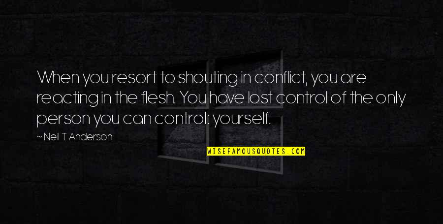 You Control Yourself Quotes By Neil T. Anderson: When you resort to shouting in conflict, you