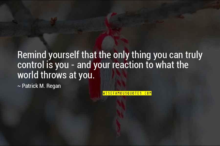 You Control Yourself Quotes By Patrick M. Regan: Remind yourself that the only thing you can