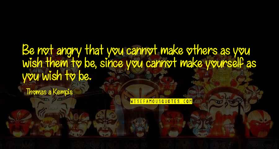 You Control Yourself Quotes By Thomas A Kempis: Be not angry that you cannot make others