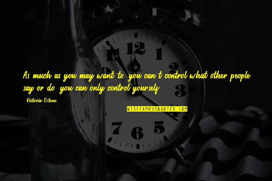 You Control Yourself Quotes By Victoria Osteen: As much as you may want to, you
