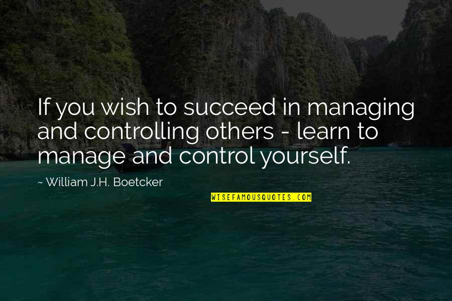 You Control Yourself Quotes By William J.H. Boetcker: If you wish to succeed in managing and