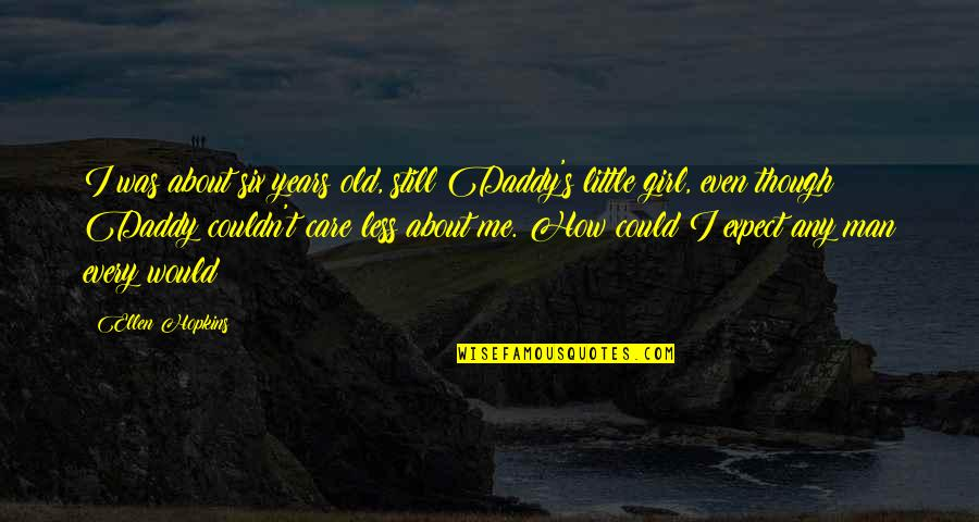 You Could Care Less About Me Quotes By Ellen Hopkins: I was about six years old, still Daddy's