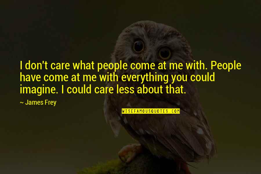 You Could Care Less About Me Quotes By James Frey: I don't care what people come at me