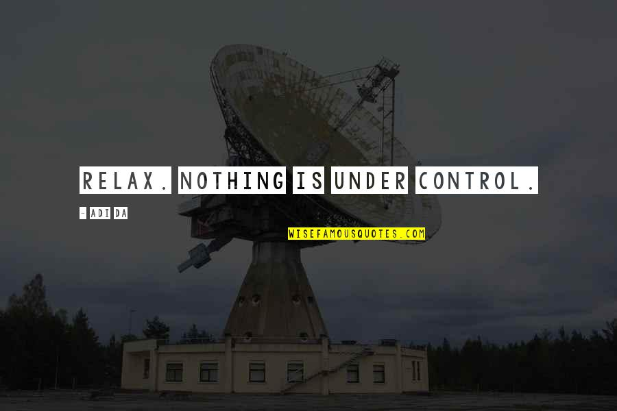 You Da Best Quotes By Adi Da: Relax. Nothing is under control.
