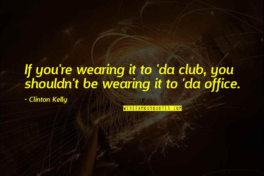 You Da Best Quotes By Clinton Kelly: If you're wearing it to 'da club, you