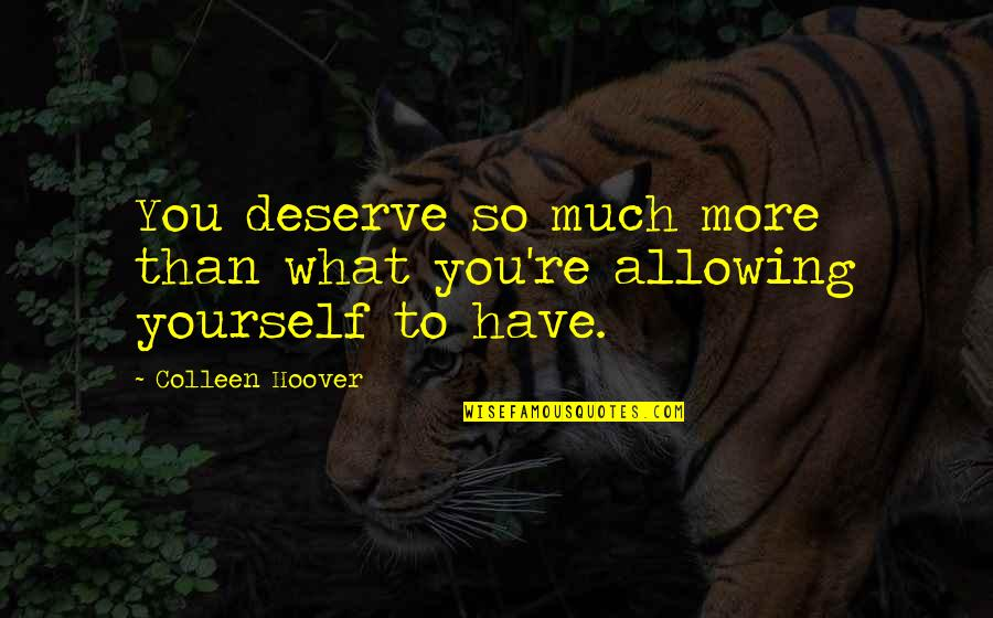 You Deserve Much More Quotes By Colleen Hoover: You deserve so much more than what you're