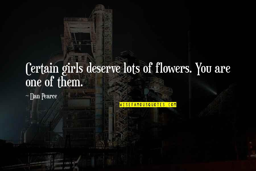 You Deserve Much More Quotes By Dan Pearce: Certain girls deserve lots of flowers. You are