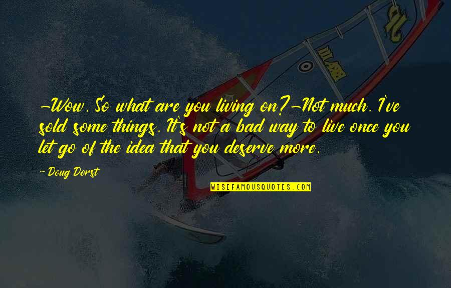 You Deserve Much More Quotes By Doug Dorst: -Wow. So what are you living on?-Not much.