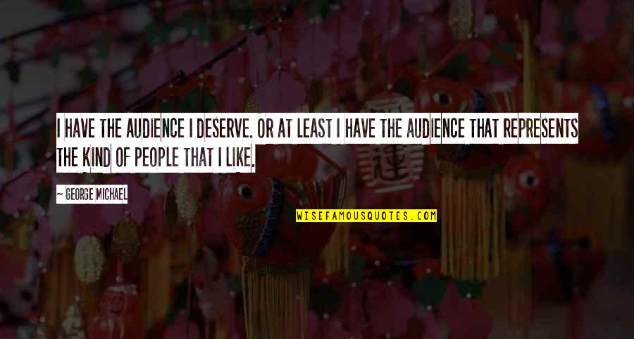 You Deserve Much More Quotes By George Michael: I have the audience I deserve. Or at