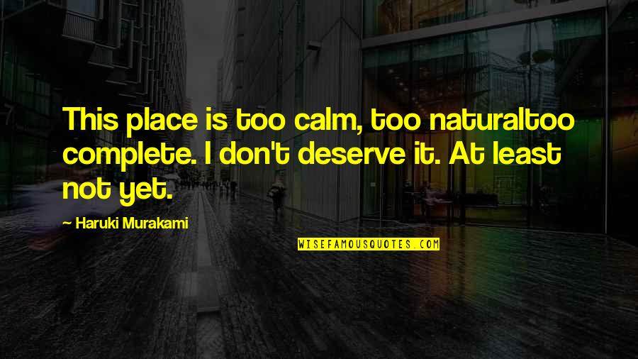 You Deserve Much More Quotes By Haruki Murakami: This place is too calm, too naturaltoo complete.