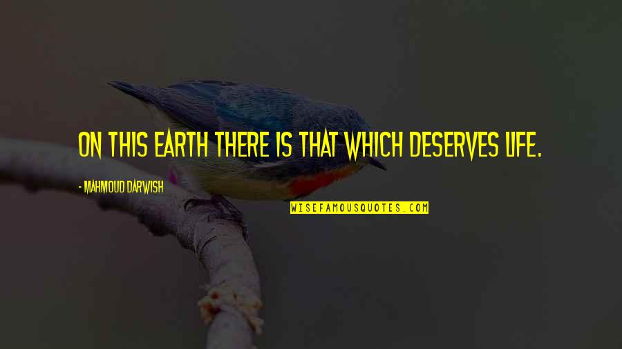 You Deserve Much More Quotes By Mahmoud Darwish: On this earth there is that which deserves