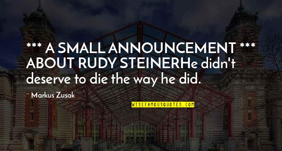 You Deserve Much More Quotes By Markus Zusak: *** A SMALL ANNOUNCEMENT *** ABOUT RUDY STEINERHe