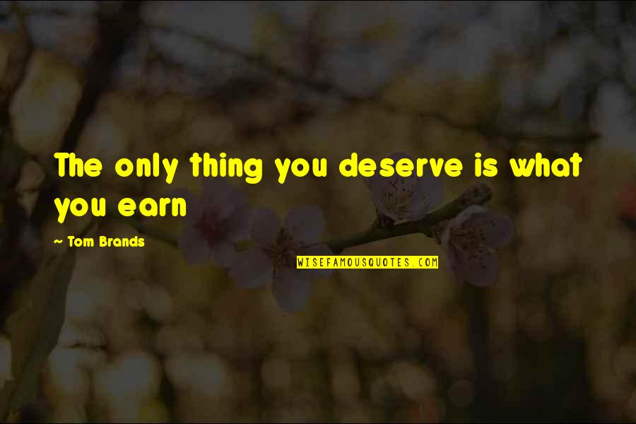 You Deserve Much More Quotes By Tom Brands: The only thing you deserve is what you