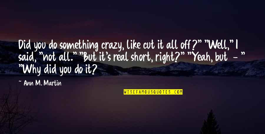 You Did It Well Quotes By Ann M. Martin: Did you do something crazy, like cut it
